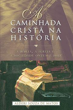 A Caminhada Cristã na História -- A Bíblia, a igreja e a sociedade ontem e hoje