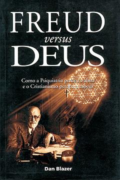 Freud versus Deus -- Como a psiquiatria perdeu a alma e o cristianismo perdeu a cabeça