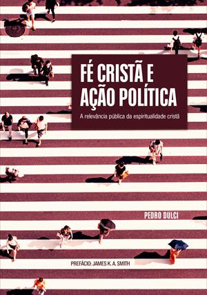 Fé Cristã e Ação Política -- A Relevância Pública da Espiritualidade Cristã