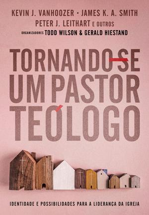 Tornando-se um Pastor Teólogo -- IDENTIDADE E POSSIBILIDADES PARA A LIDERANÇA DA IGREJA