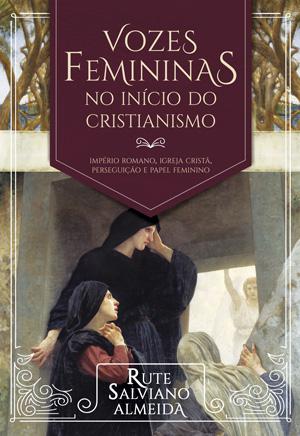 Vozes Femininas no Início do Cristianismo -- Império Romano, Igreja Cristã, Perseguição e Papel Feminino