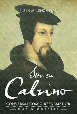 Sou Eu, Calvino -- Conversas com o Reformador - Uma Biografia