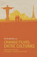 Criando Filhos Entre Culturas -- Para cuidar melhor da família morando no exterior